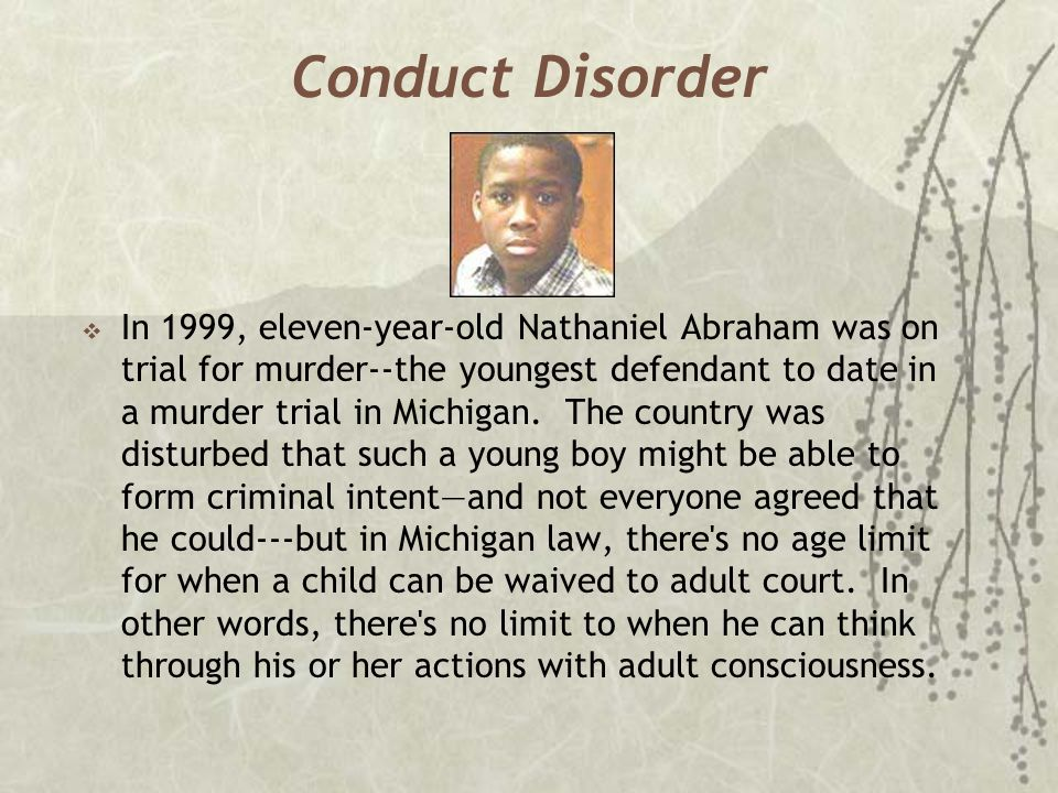 Conduct Disorder  In 1999, eleven-year-old Nathaniel Abraham was on trial for murder--the youngest defendant to date in a murder trial in Michigan. T