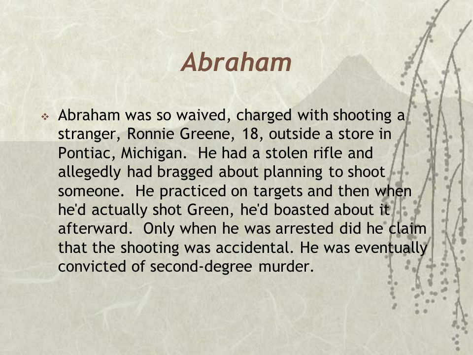 Abraham  Abraham was so waived, charged with shooting a stranger, Ronnie Greene, 18, outside a store in Pontiac, Michigan. He had a stolen rifle and