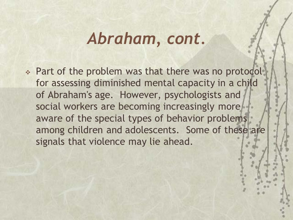 Abraham, cont.  Part of the problem was that there was no protocol for assessing diminished mental capacity in a child of Abraham's age. However, psy