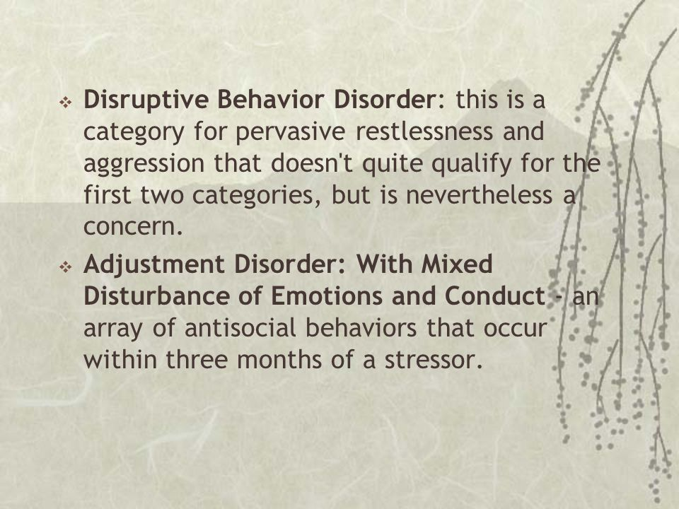  Disruptive Behavior Disorder: this is a category for pervasive restlessness and aggression that doesn't quite qualify for the first two categories,