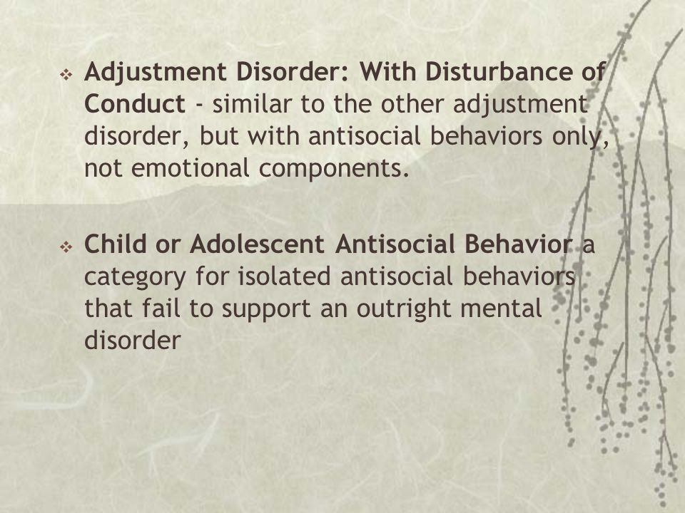  Adjustment Disorder: With Disturbance of Conduct - similar to the other adjustment disorder, but with antisocial behaviors only, not emotional compo