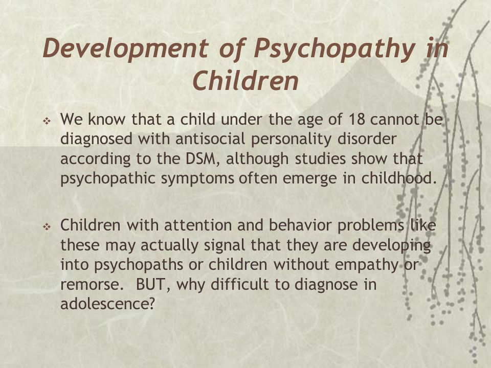 Development of Psychopathy in Children  We know that a child under the age of 18 cannot be diagnosed with antisocial personality disorder according t