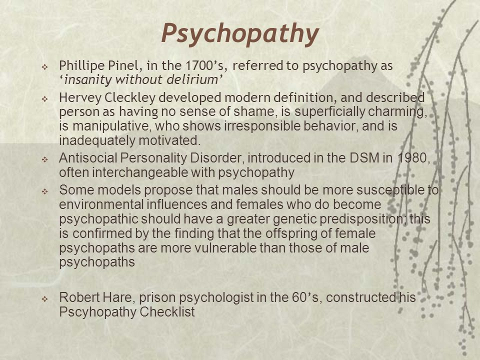 Psychopathy  Phillipe Pinel, in the 1700's, referred to psychopathy as 'insanity without delirium'  Hervey Cleckley developed modern definition, and