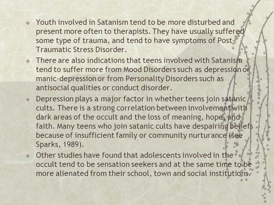  Youth involved in Satanism tend to be more disturbed and present more often to therapists. They have usually suffered some type of trauma, and tend