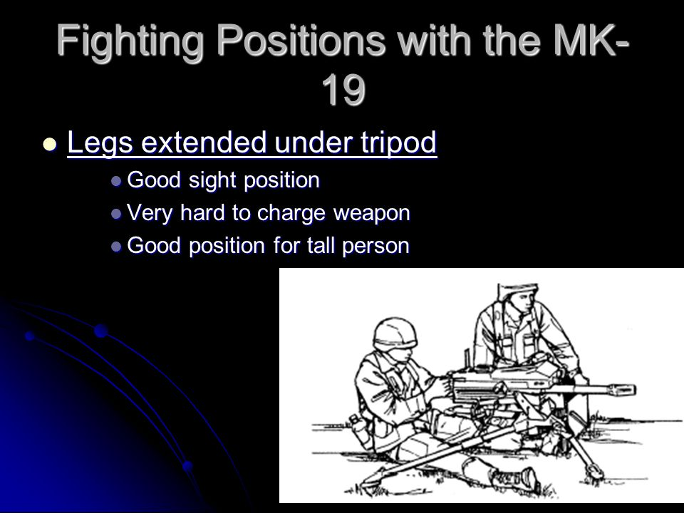 Fighting Positions with the MK- 19 When the tripod is used in the low or high position, sit directly behind the gun between the trail legs of the tripod.