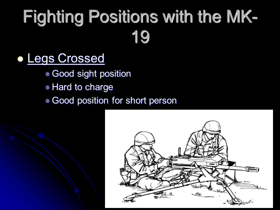 Fighting Positions with the MK- 19 Legs extended under tripod Legs extended under tripod Good sight position Good sight position Very hard to charge weapon Very hard to charge weapon Good position for tall person Good position for tall person