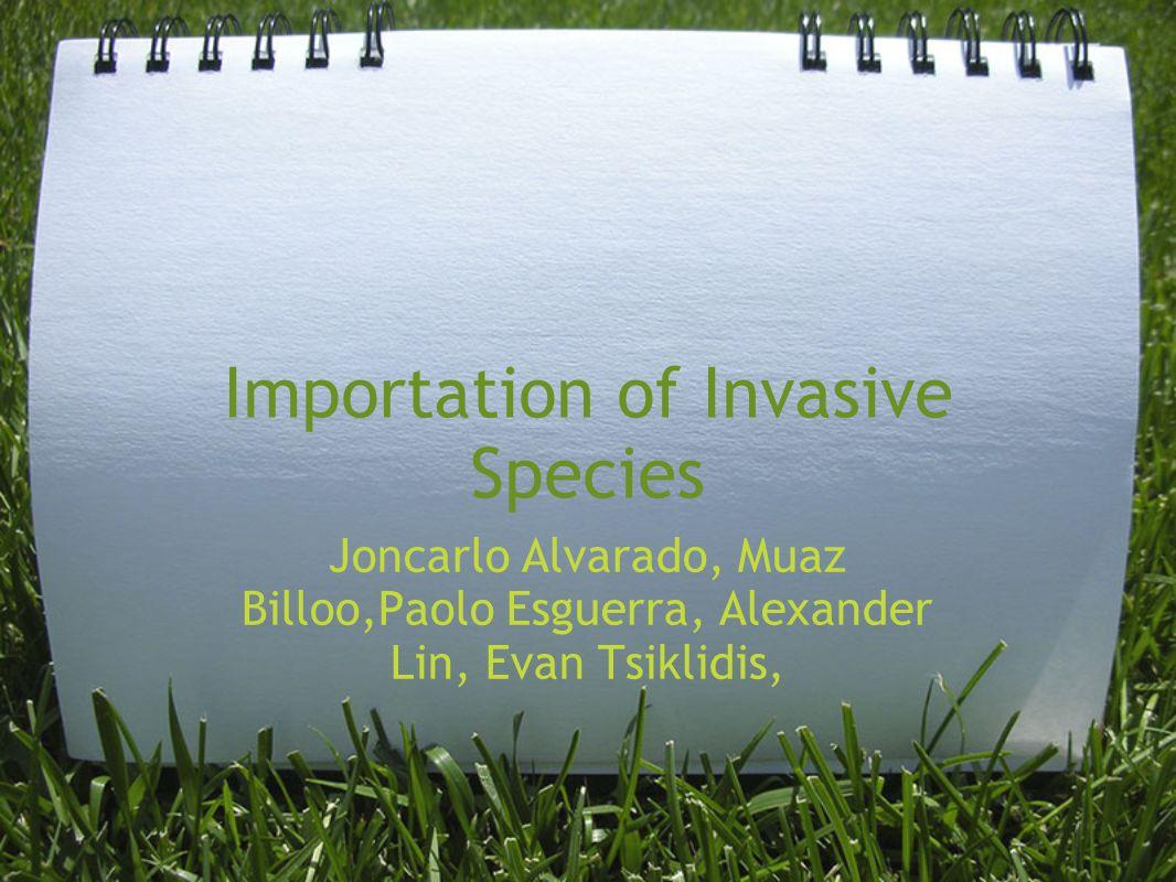 Importation of Invasive Species Joncarlo Alvarado, Muaz Billoo,Paolo Esguerra, Alexander Lin, Evan Tsiklidis,