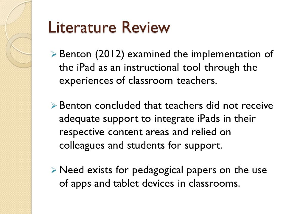 Literature Review  Benton (2012) examined the implementation of the iPad as an instructional tool through the experiences of classroom teachers.