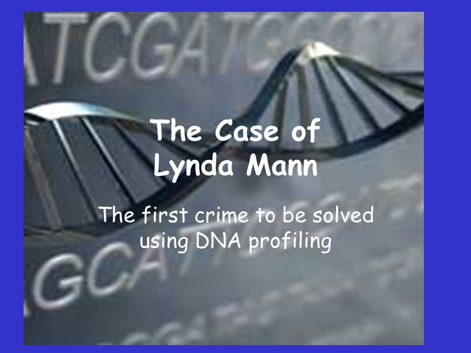 The Case of Lynda Mann The first crime to be solved using DNA profiling