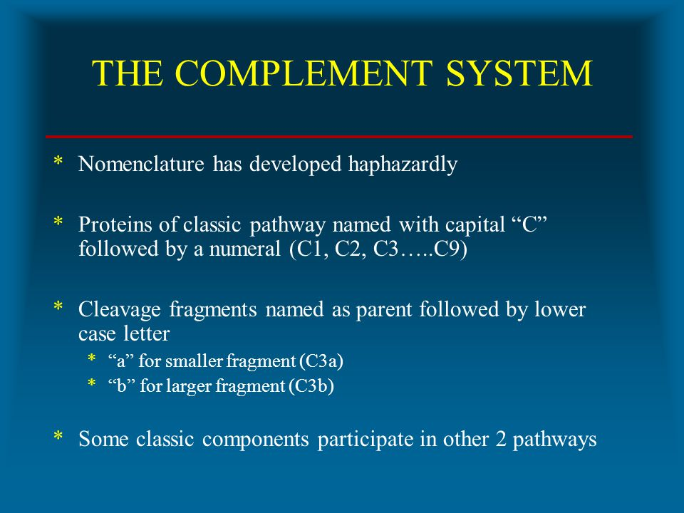 "THE COMPLEMENT SYSTEM *Nomenclature has developed haphazardly *Proteins of classic pathway named with capital ""C"" followed by a numeral (C1, C2, C3….."