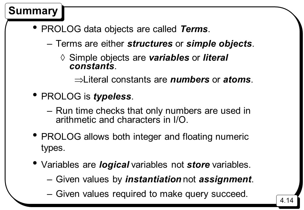 4.14 Summary PROLOG data objects are called Terms. –Terms are either structures or simple objects.  Simple objects are variables or literal constants