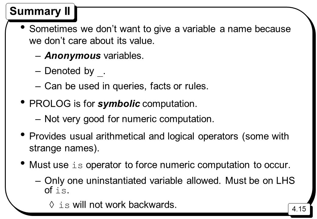 4.15 Summary II Sometimes we don't want to give a variable a name because we don't care about its value. –Anonymous variables. –Denoted by _. –Can be