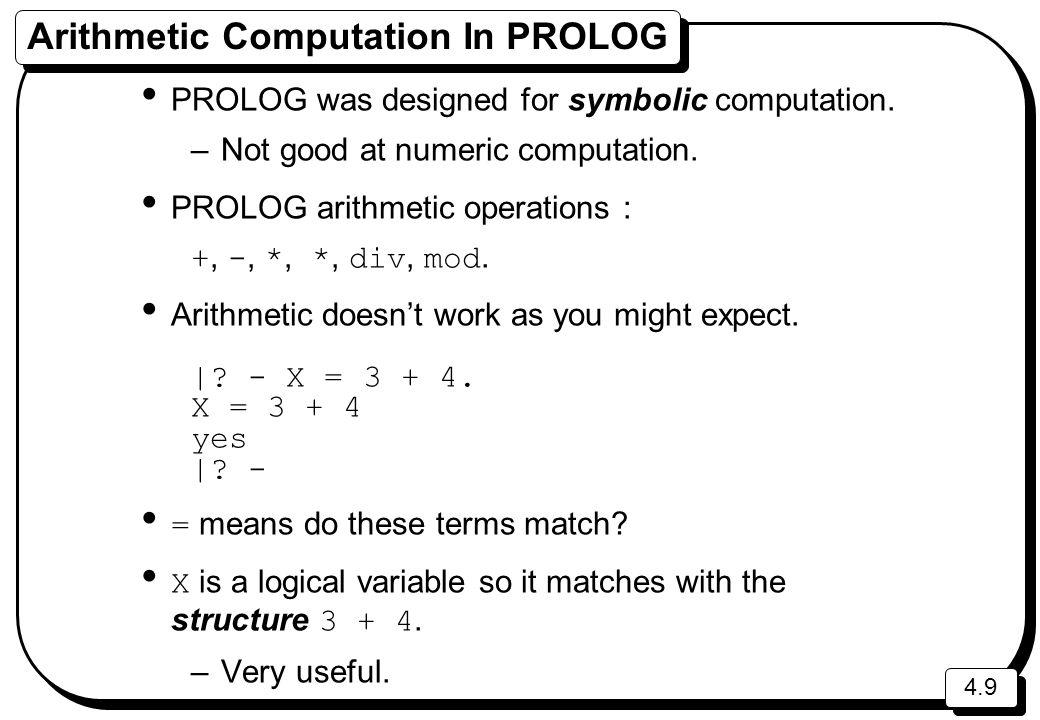 4.9 Arithmetic Computation In PROLOG PROLOG was designed for symbolic computation. –Not good at numeric computation. PROLOG arithmetic operations : +,