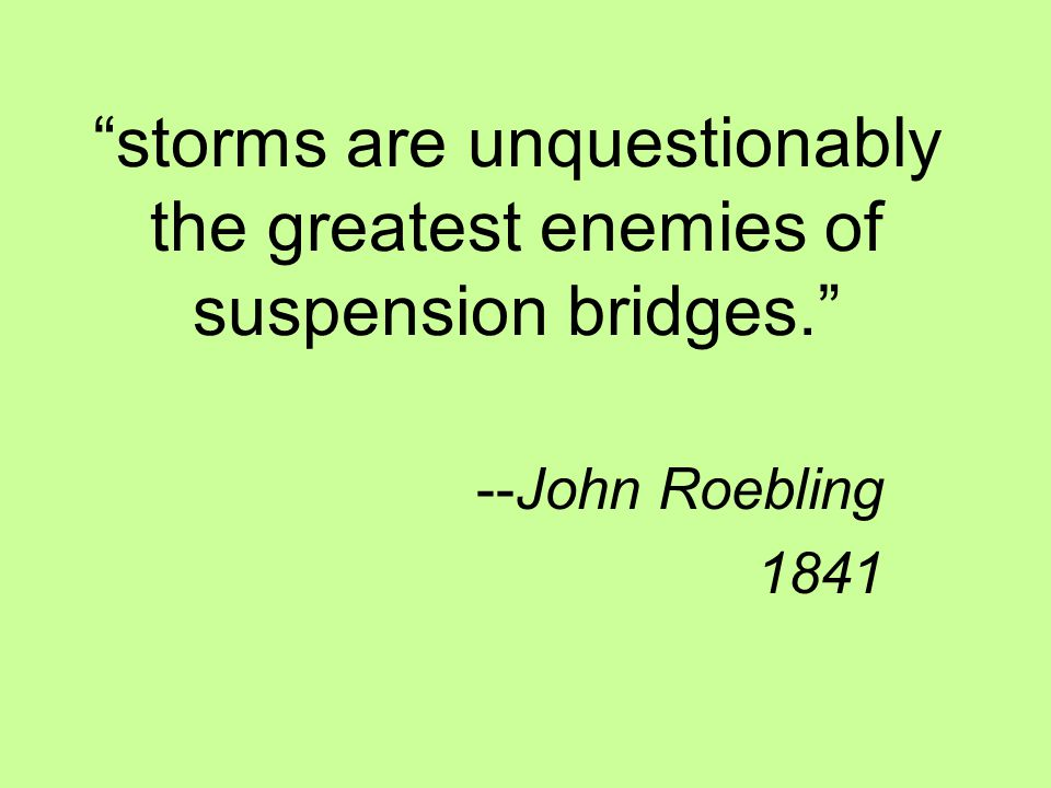 storms are unquestionably the greatest enemies of suspension bridges. --John Roebling 1841