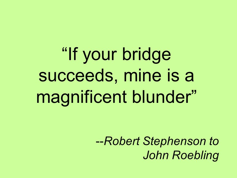 --Robert Stephenson to John Roebling If your bridge succeeds, mine is a magnificent blunder