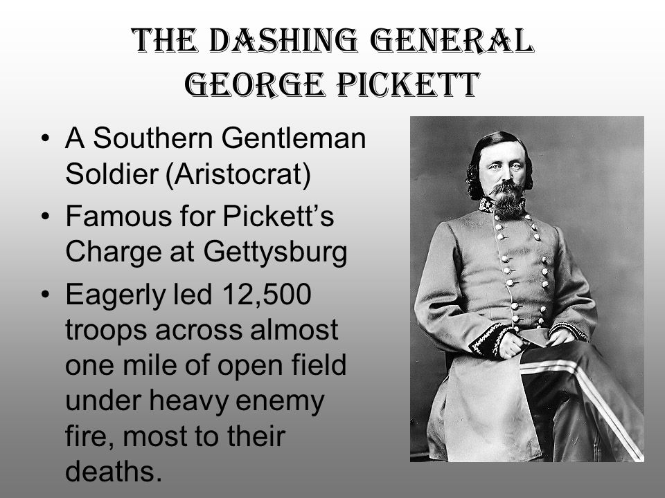 The dashing general george pickett A Southern Gentleman Soldier (Aristocrat) Famous for Pickett's Charge at Gettysburg Eagerly led 12,500 troops acros