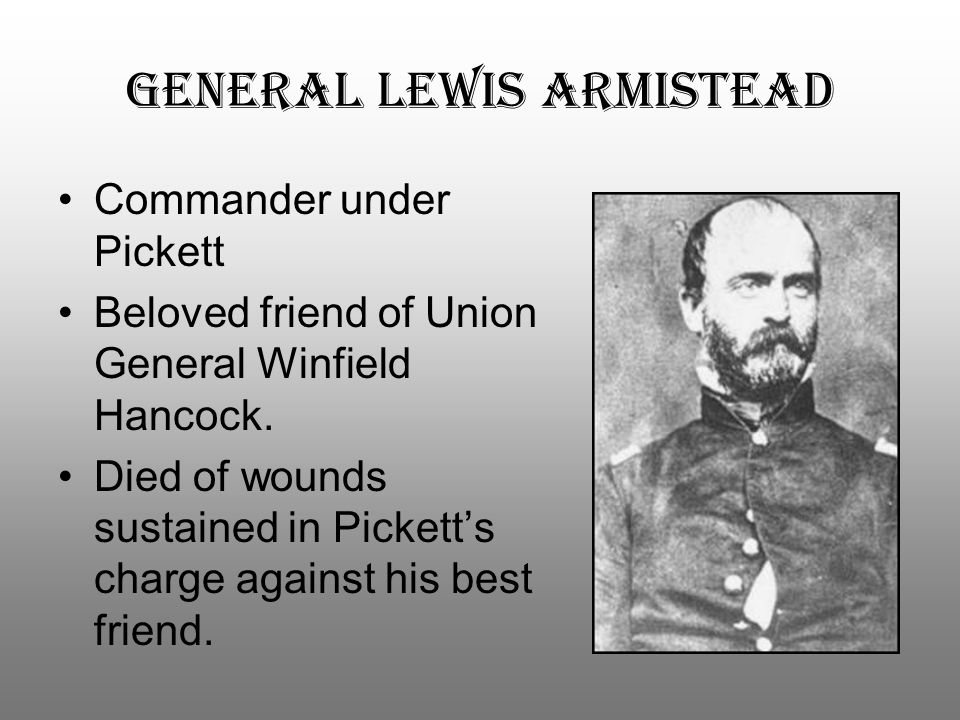 General Lewis Armistead Commander under Pickett Beloved friend of Union General Winfield Hancock. Died of wounds sustained in Pickett's charge against