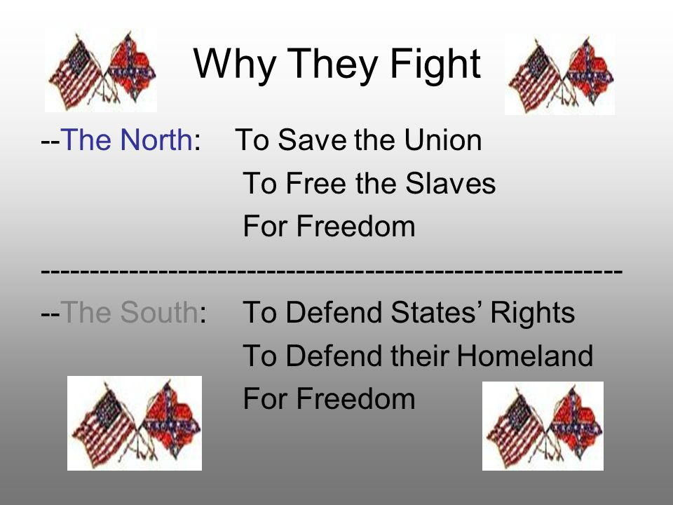 Why They Fight --The North: To Save the Union To Free the Slaves For Freedom ----------------------------------------------------------- --The South:T