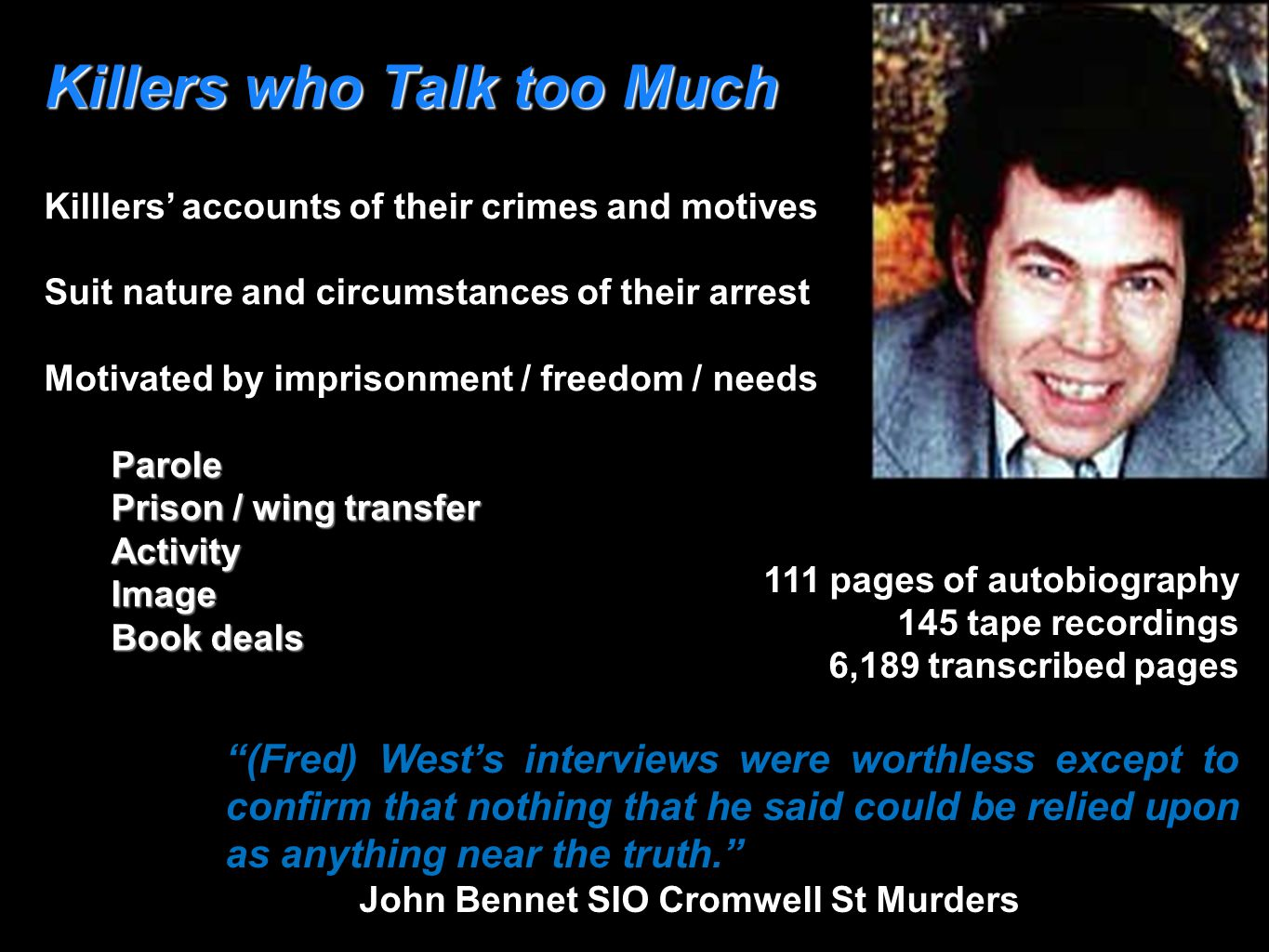 Killers who Talk too Much Killlers' accounts of their crimes and motives Suit nature and circumstances of their arrest Motivated by imprisonment / freedom / needsParole Prison / wing transfer ActivityImage Book deals 111 pages of autobiography 145 tape recordings 6,189 transcribed pages (Fred) West's interviews were worthless except to confirm that nothing that he said could be relied upon as anything near the truth. John Bennet SIO Cromwell St Murders