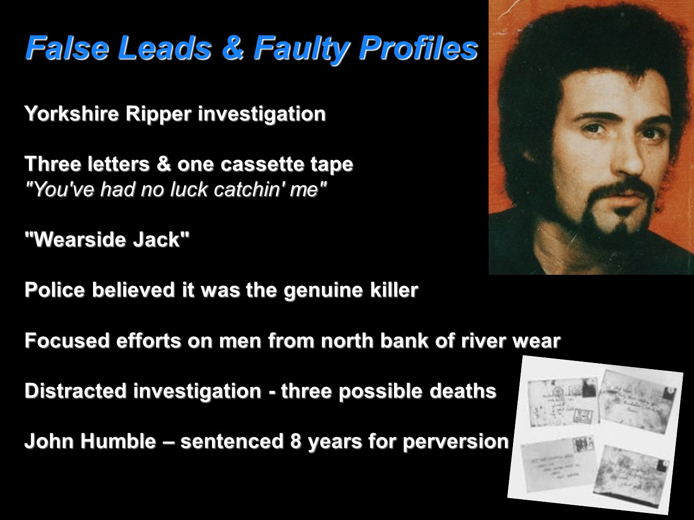 False Leads & Faulty Profiles Yorkshire Ripper investigation Three letters & one cassette tape You ve had no luck catchin me Wearside Jack Police believed it was the genuine killer Focused efforts on men from north bank of river wear Distracted investigation - three possible deaths John Humble – sentenced 8 years for perversion