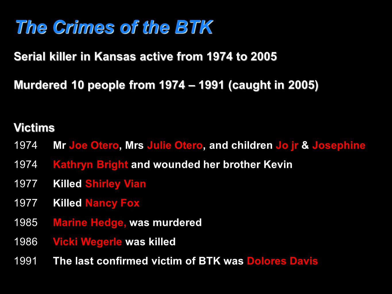 The Crimes of the BTK Serial killer in Kansas active from 1974 to 2005 Murdered 10 people from 1974 – 1991 (caught in 2005) Victims 1974 Mr Joe Otero,