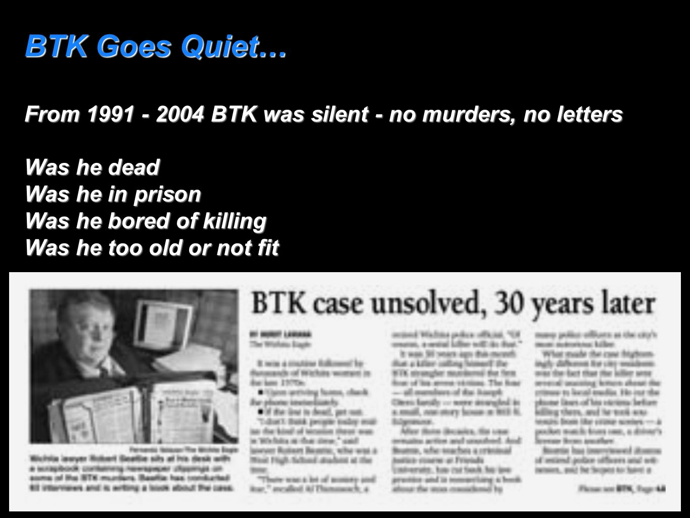 BTK Goes Quiet… From 1991 - 2004 BTK was silent - no murders, no letters Was he dead Was he in prison Was he bored of killing Was he too old or not fi