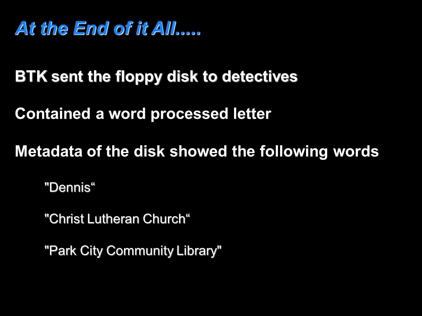 At the End of it All..... BTK sent the floppy disk to detectives Contained a word processed letter Metadata of the disk showed the following words