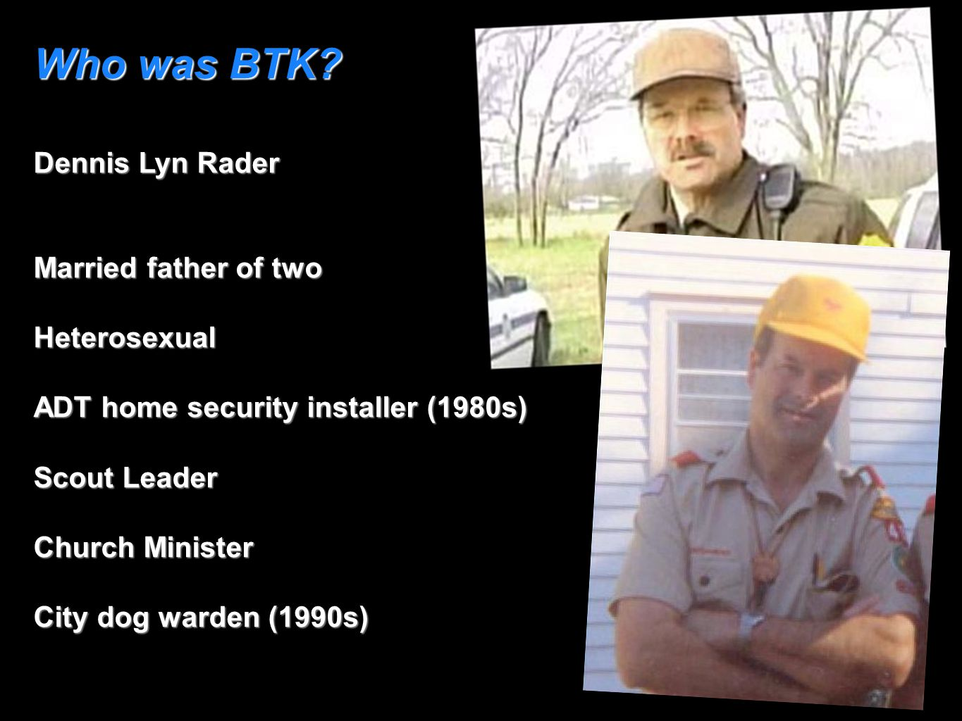 Who was BTK? Dennis Lyn Rader Married father of two Heterosexual ADT home security installer (1980s) Scout Leader Church Minister City dog warden (199