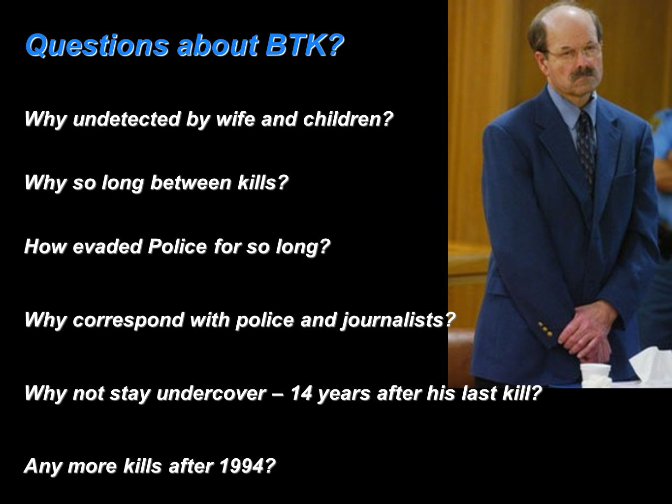 Questions about BTK? Why undetected by wife and children? Why so long between kills? How evaded Police for so long? Why correspond with police and jou