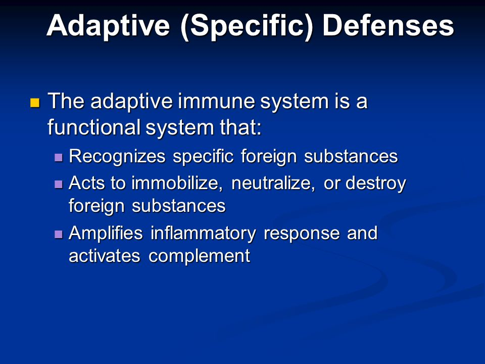 The adaptive immune system is a functional system that: The adaptive immune system is a functional system that: Recognizes specific foreign substances Recognizes specific foreign substances Acts to immobilize, neutralize, or destroy foreign substances Acts to immobilize, neutralize, or destroy foreign substances Amplifies inflammatory response and activates complement Amplifies inflammatory response and activates complement Adaptive (Specific) Defenses