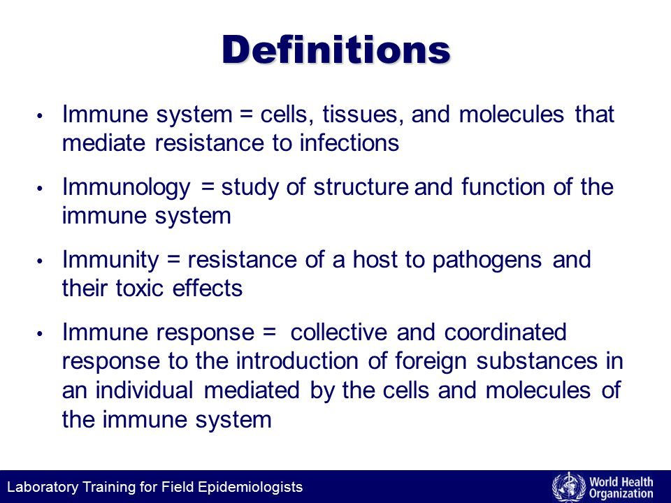 Laboratory Training for Field EpidemiologistsDefinitions Immune system = cells, tissues, and molecules that mediate resistance to infections Immunology = study of structure and function of the immune system Immunity = resistance of a host to pathogens and their toxic effects Immune response = collective and coordinated response to the introduction of foreign substances in an individual mediated by the cells and molecules of the immune system