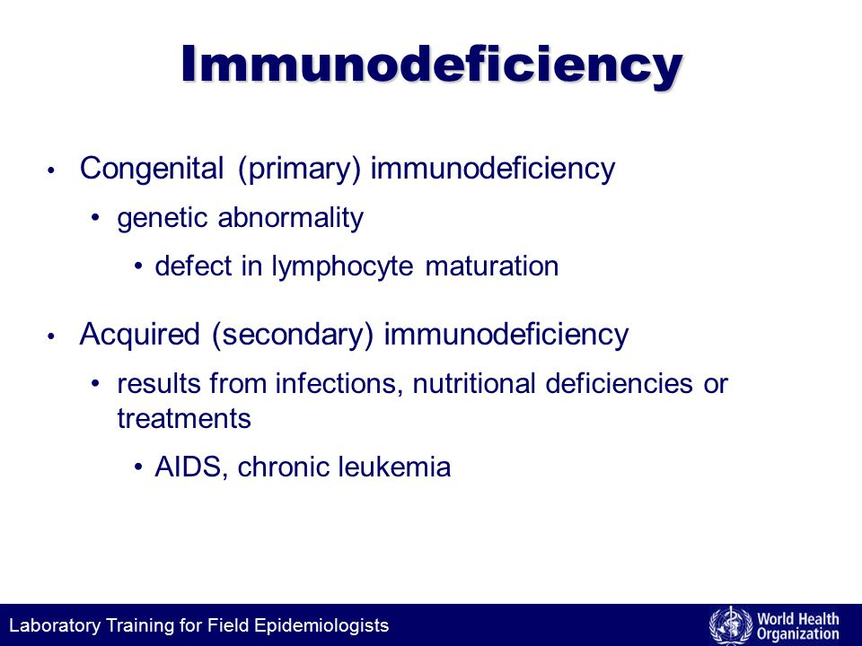 Laboratory Training for Field EpidemiologistsImmunodeficiency Congenital (primary) immunodeficiency genetic abnormality defect in lymphocyte maturation Acquired (secondary) immunodeficiency results from infections, nutritional deficiencies or treatments AIDS, chronic leukemia