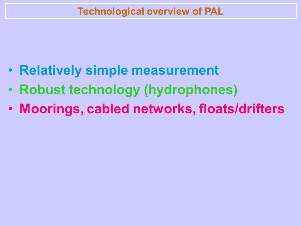 Technological overview of PAL Relatively simple measurement Robust technology (hydrophones) Moorings, cabled networks, floats/drifters