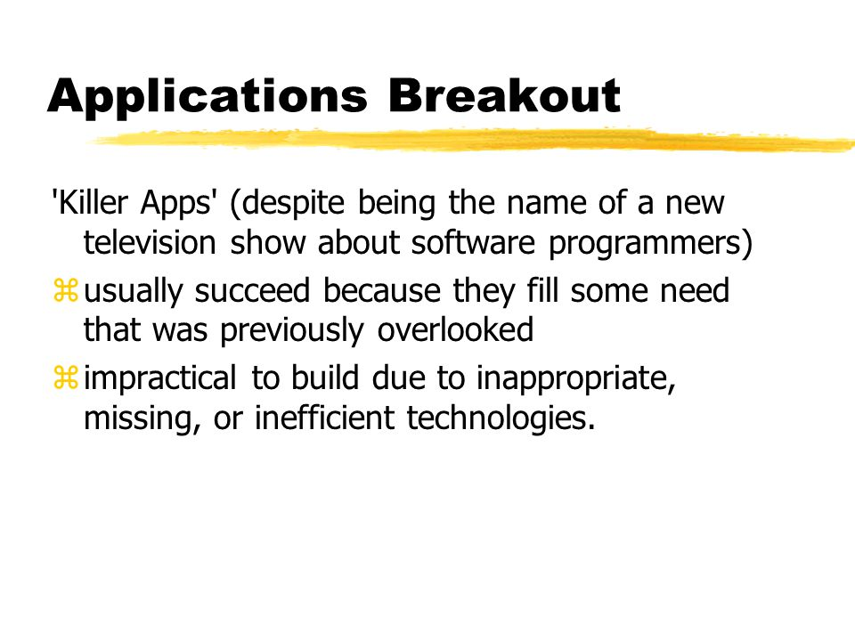Applications Breakout Killer Apps (despite being the name of a new television show about software programmers) zusually succeed because they fill some need that was previously overlooked zimpractical to build due to inappropriate, missing, or inefficient technologies.