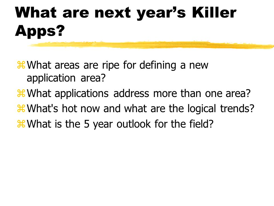 What are next year's Killer Apps? zWhat areas are ripe for defining a new application area? zWhat applications address more than one area? zWhat's hot