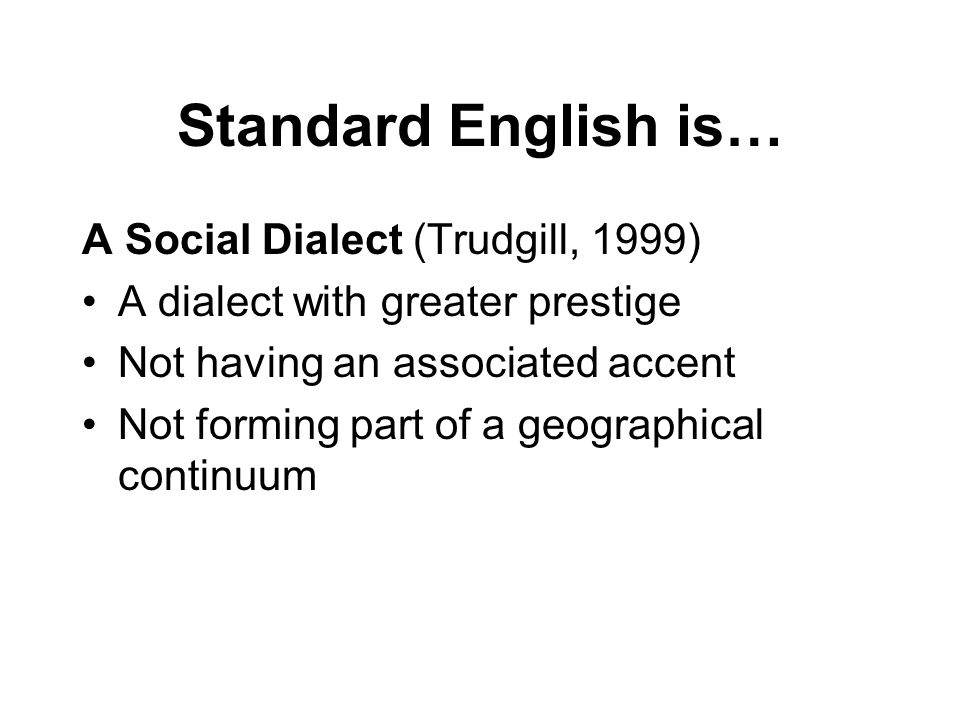 Standard English is… A Social Dialect (Trudgill, 1999) A dialect with greater prestige Not having an associated accent Not forming part of a geographical continuum