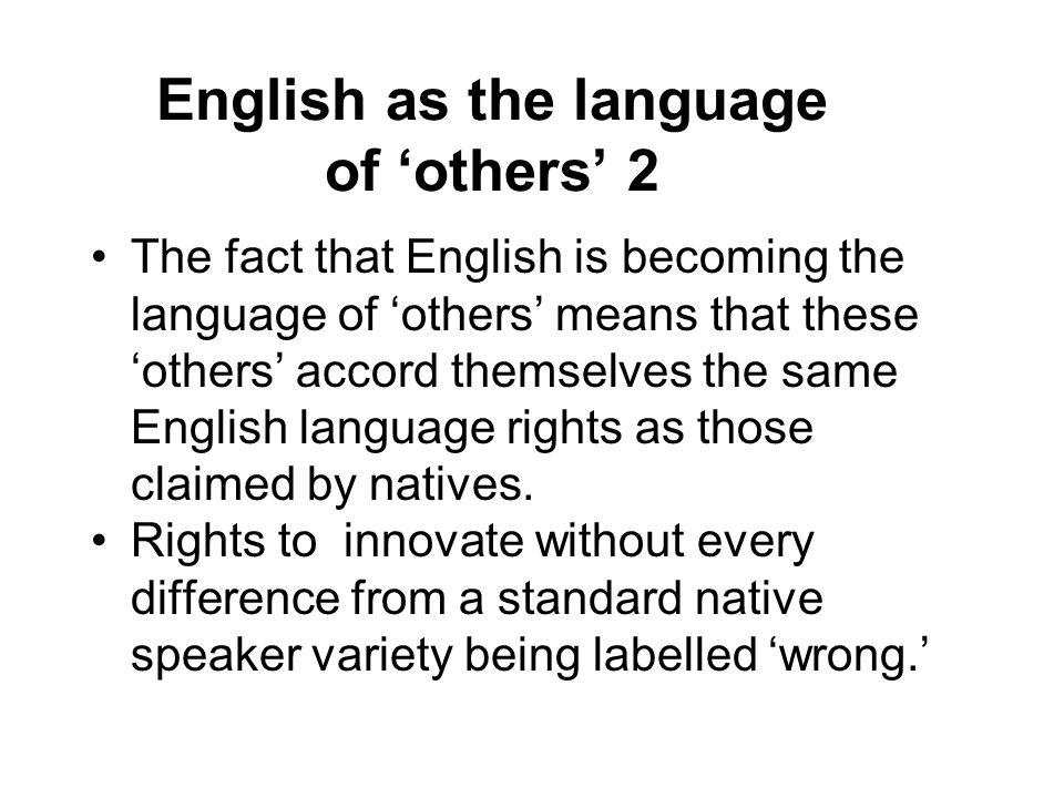English as the language of 'others' 2 The fact that English is becoming the language of 'others' means that these 'others' accord themselves the same English language rights as those claimed by natives.