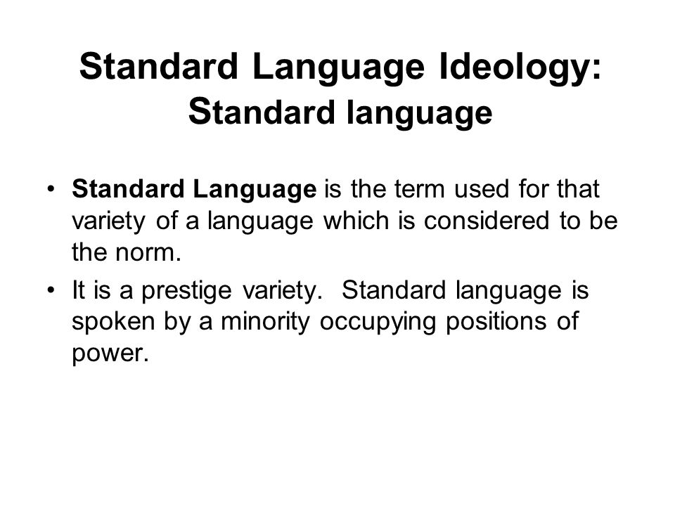 Standard Language Ideology: S tandard language Standard Language is the term used for that variety of a language which is considered to be the norm.