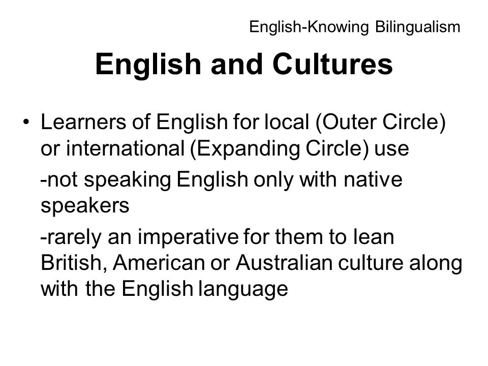 English and Cultures Learners of English for local (Outer Circle) or international (Expanding Circle) use -not speaking English only with native speakers -rarely an imperative for them to lean British, American or Australian culture along with the English language English-Knowing Bilingualism