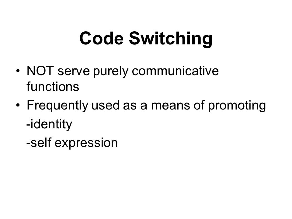 Code Switching NOT serve purely communicative functions Frequently used as a means of promoting -identity -self expression