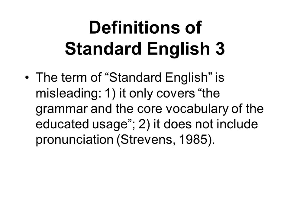 Definitions of Standard English 3 The term of Standard English is misleading: 1) it only covers the grammar and the core vocabulary of the educated usage ; 2) it does not include pronunciation (Strevens, 1985).