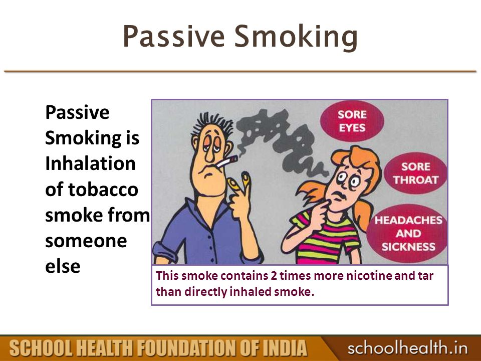 Passive Smoking Passive Smoking is Inhalation of tobacco smoke from someone else This smoke contains 2 times more nicotine and tar than directly inhaled smoke.