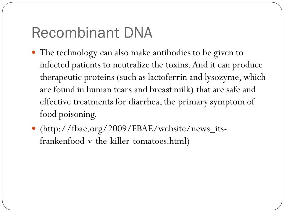 Recombinant DNA The technology can also make antibodies to be given to infected patients to neutralize the toxins.