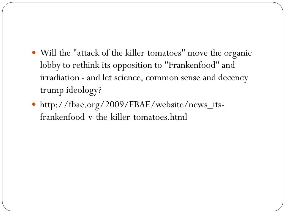 Will the attack of the killer tomatoes move the organic lobby to rethink its opposition to Frankenfood and irradiation - and let science, common sense and decency trump ideology.