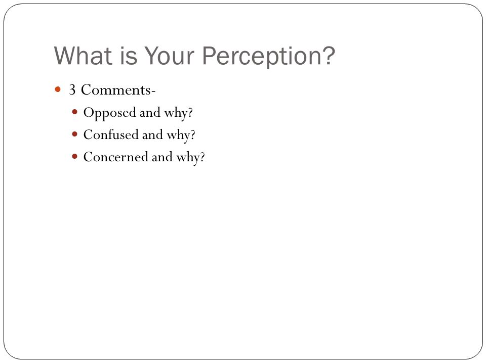 What is Your Perception 3 Comments- Opposed and why Confused and why Concerned and why
