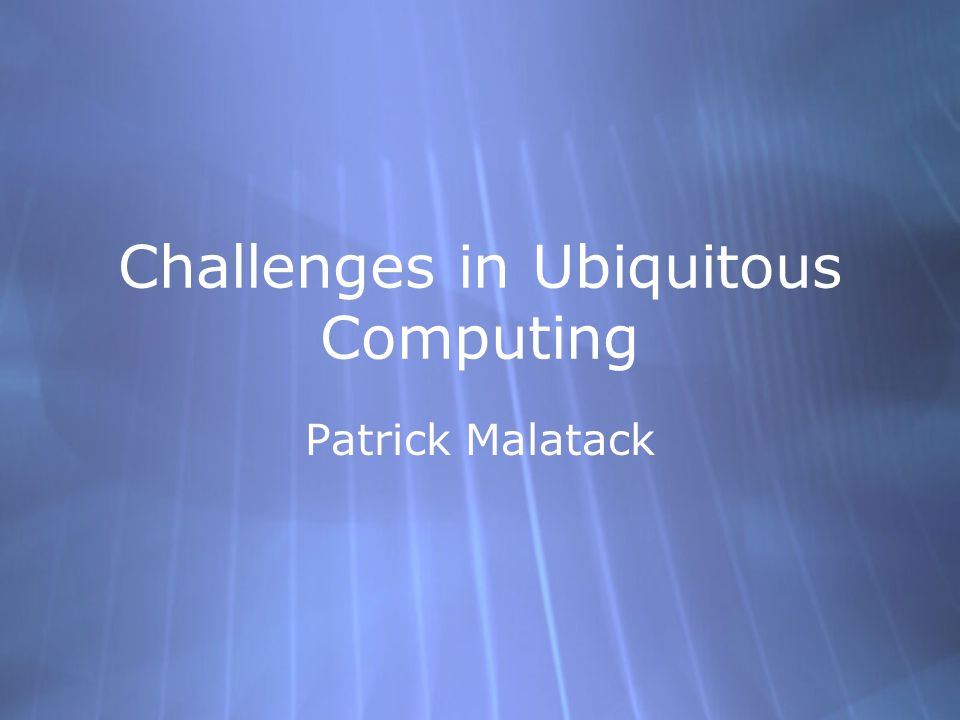 Challenges in Ubiquitous Computing Patrick Malatack
