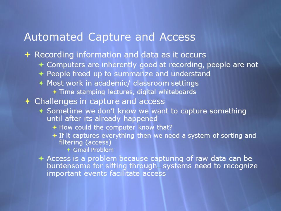 Automated Capture and Access  Recording information and data as it occurs  Computers are inherently good at recording, people are not  People freed