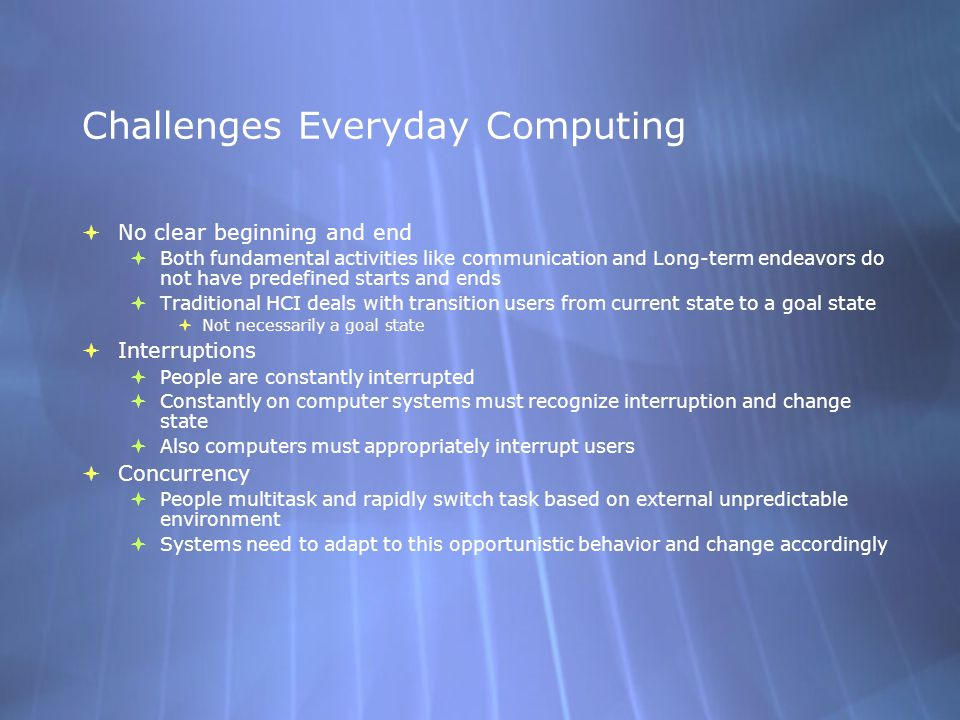 Challenges Everyday Computing  No clear beginning and end  Both fundamental activities like communication and Long-term endeavors do not have predef