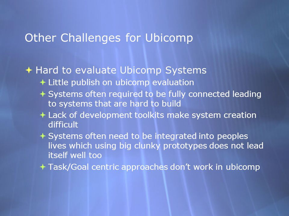 Other Challenges for Ubicomp  Hard to evaluate Ubicomp Systems  Little publish on ubicomp evaluation  Systems often required to be fully connected