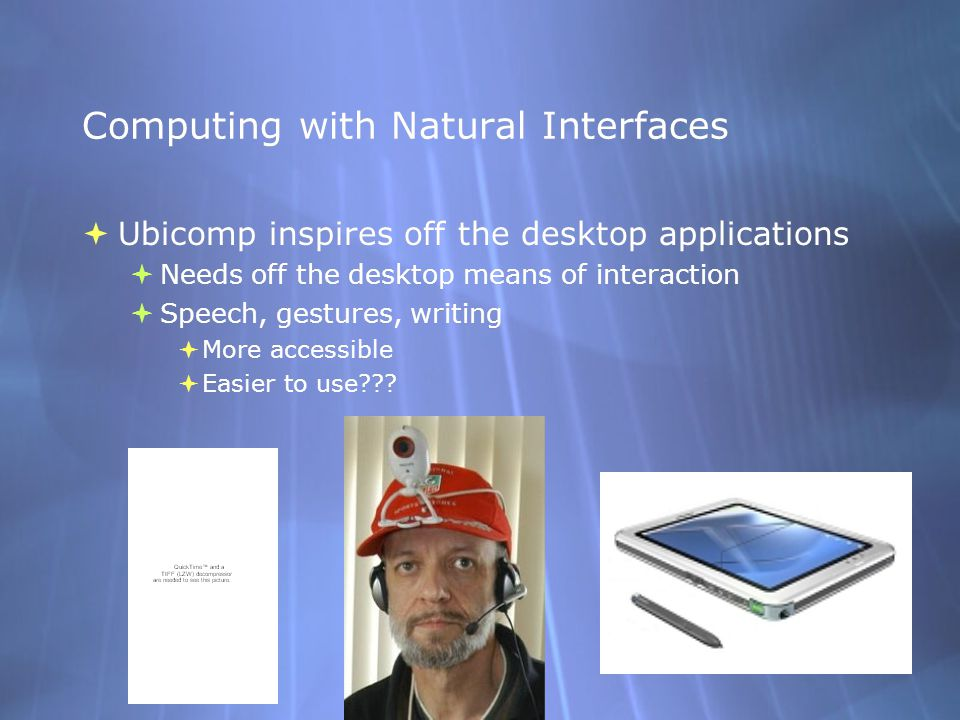Computing with Natural Interfaces  Ubicomp inspires off the desktop applications  Needs off the desktop means of interaction  Speech, gestures, wri